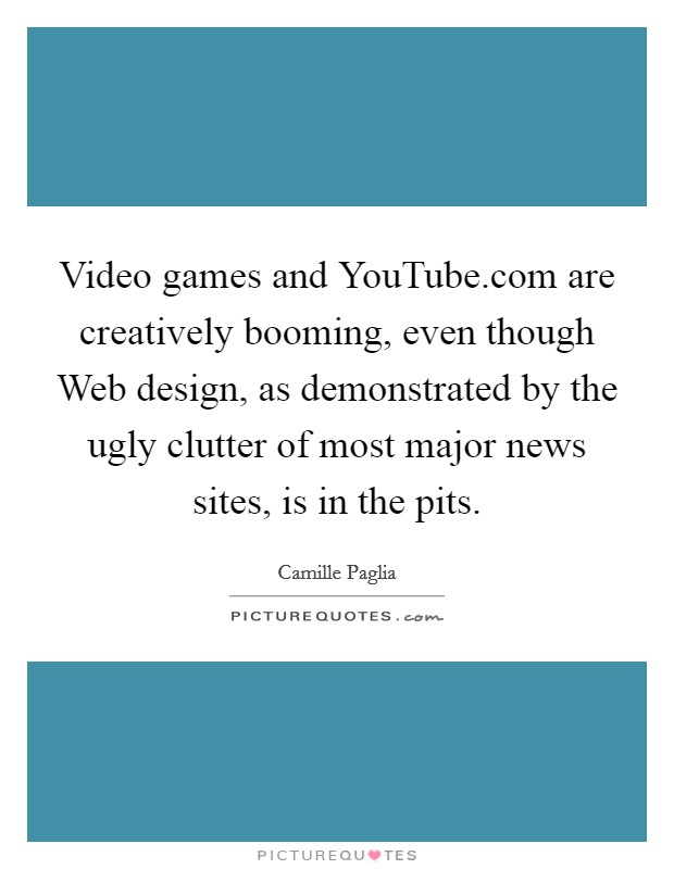 Video games and YouTube.com are creatively booming, even though Web design, as demonstrated by the ugly clutter of most major news sites, is in the pits Picture Quote #1