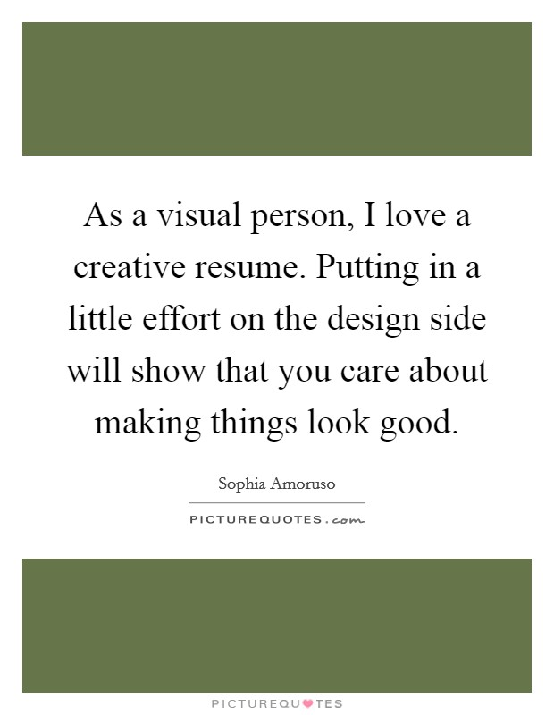As a visual person, I love a creative resume. Putting in a little effort on the design side will show that you care about making things look good Picture Quote #1