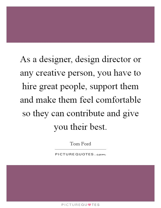 As a designer, design director or any creative person, you have to hire great people, support them and make them feel comfortable so they can contribute and give you their best Picture Quote #1