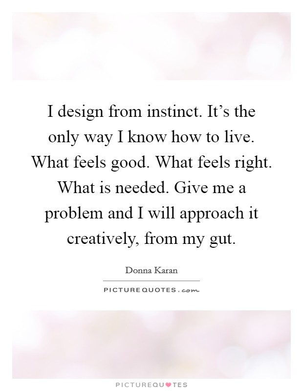 I design from instinct. It's the only way I know how to live. What feels good. What feels right. What is needed. Give me a problem and I will approach it creatively, from my gut Picture Quote #1