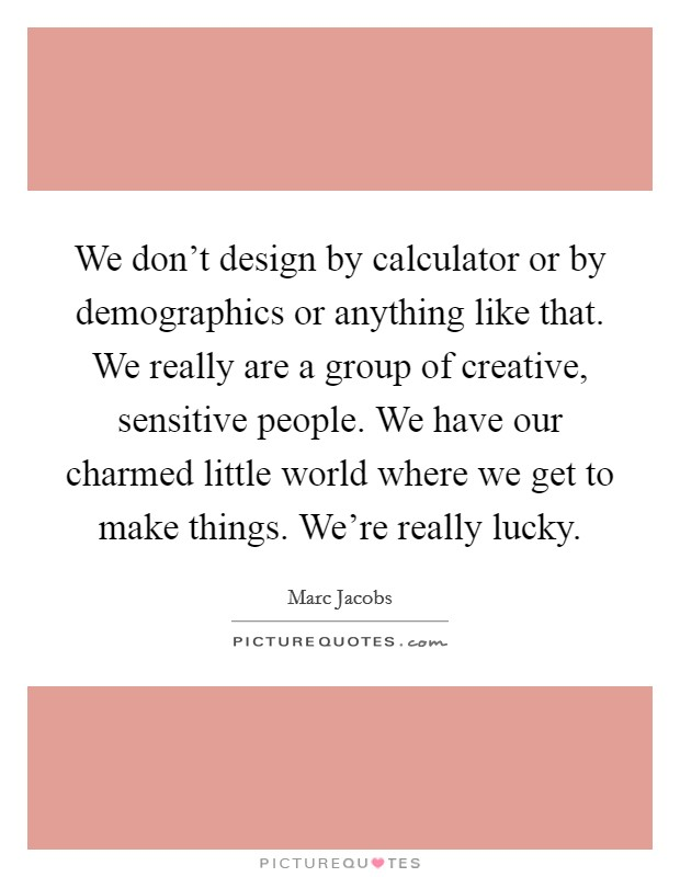 We don't design by calculator or by demographics or anything like that. We really are a group of creative, sensitive people. We have our charmed little world where we get to make things. We're really lucky Picture Quote #1
