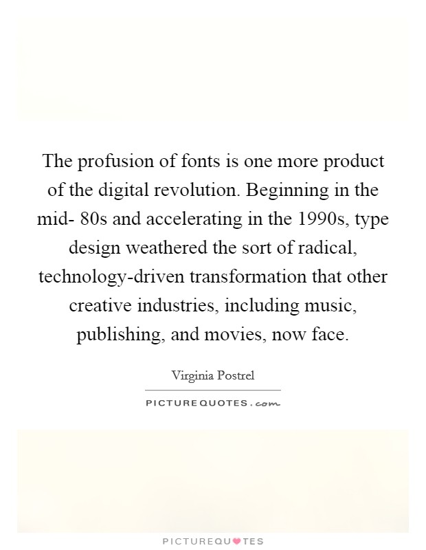 The profusion of fonts is one more product of the digital revolution. Beginning in the mid- 80s and accelerating in the 1990s, type design weathered the sort of radical, technology-driven transformation that other creative industries, including music, publishing, and movies, now face Picture Quote #1