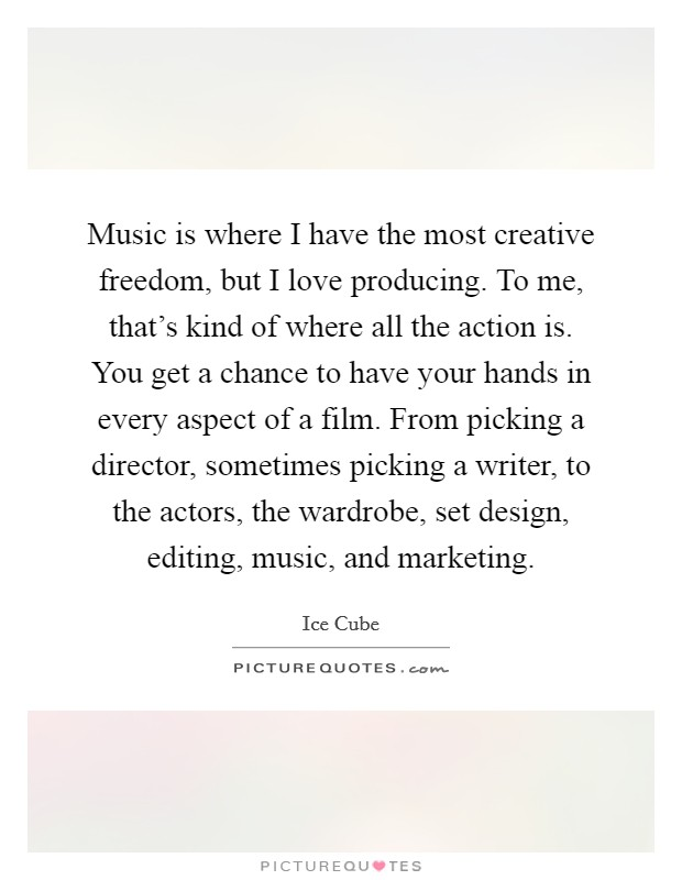 Music is where I have the most creative freedom, but I love producing. To me, that's kind of where all the action is. You get a chance to have your hands in every aspect of a film. From picking a director, sometimes picking a writer, to the actors, the wardrobe, set design, editing, music, and marketing Picture Quote #1
