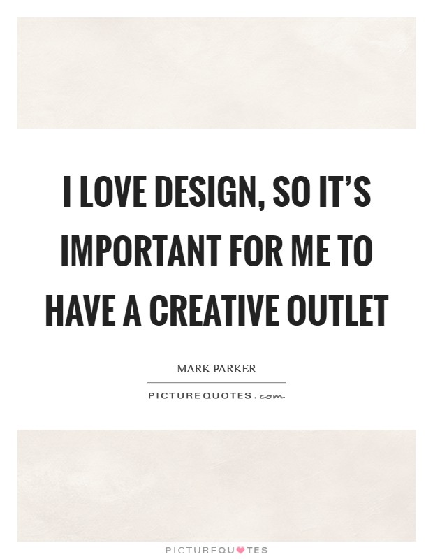 I love design, so it's important for me to have a creative outlet Picture Quote #1