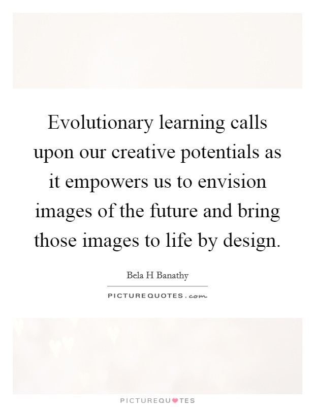 Evolutionary learning calls upon our creative potentials as it empowers us to envision images of the future and bring those images to life by design Picture Quote #1