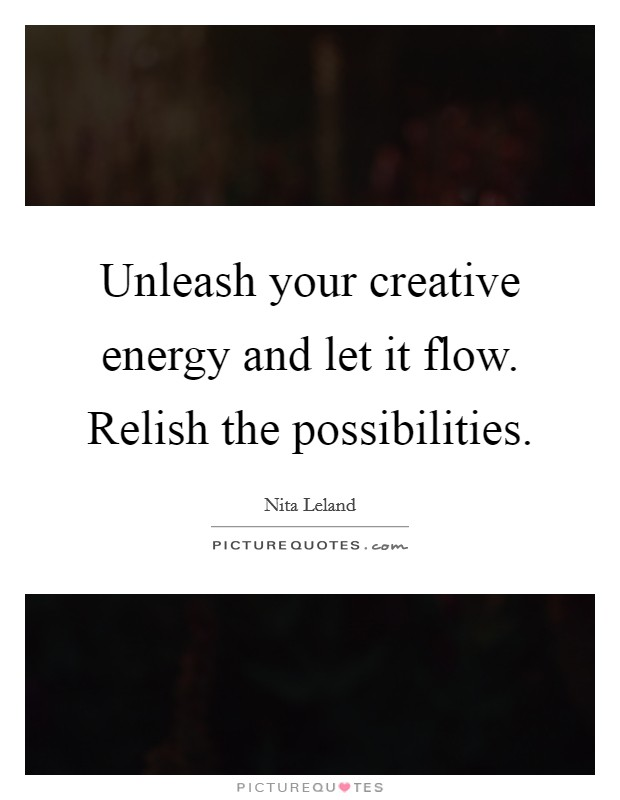 Unleash your creative energy and let it flow. Relish the possibilities Picture Quote #1