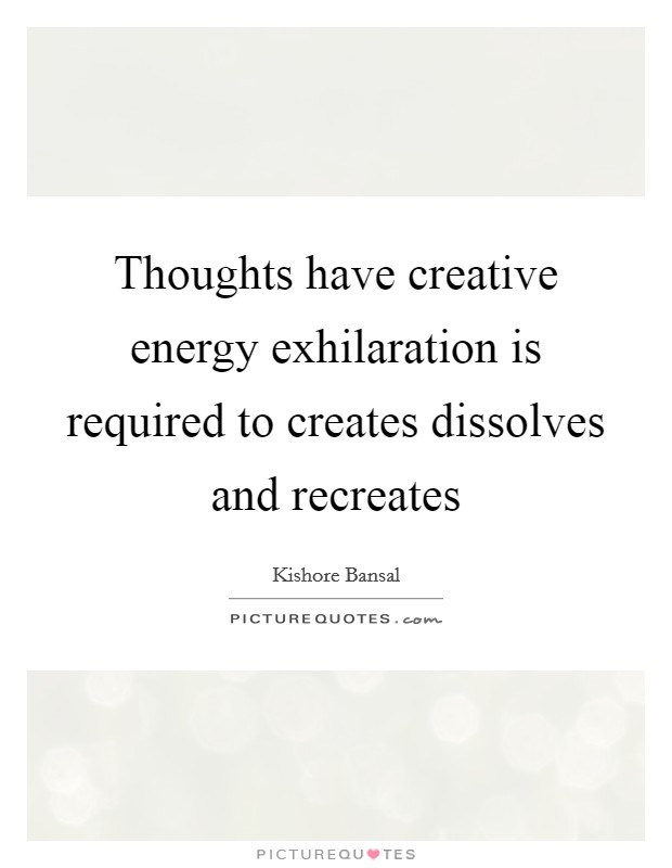 Thoughts have creative energy exhilaration is required to creates dissolves and recreates Picture Quote #1