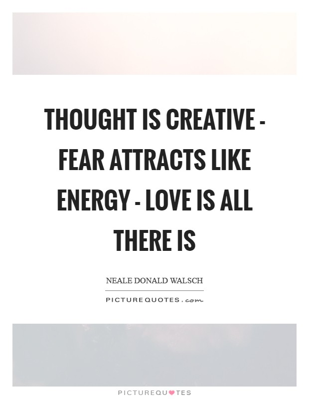 Thought is creative - Fear attracts like energy - Love is all there is Picture Quote #1