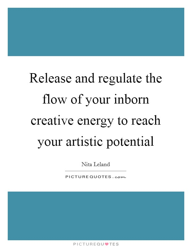 Release and regulate the flow of your inborn creative energy to reach your artistic potential Picture Quote #1