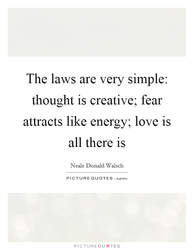 The laws are very simple: thought is creative; fear attracts like energy; love is all there is Picture Quote #1