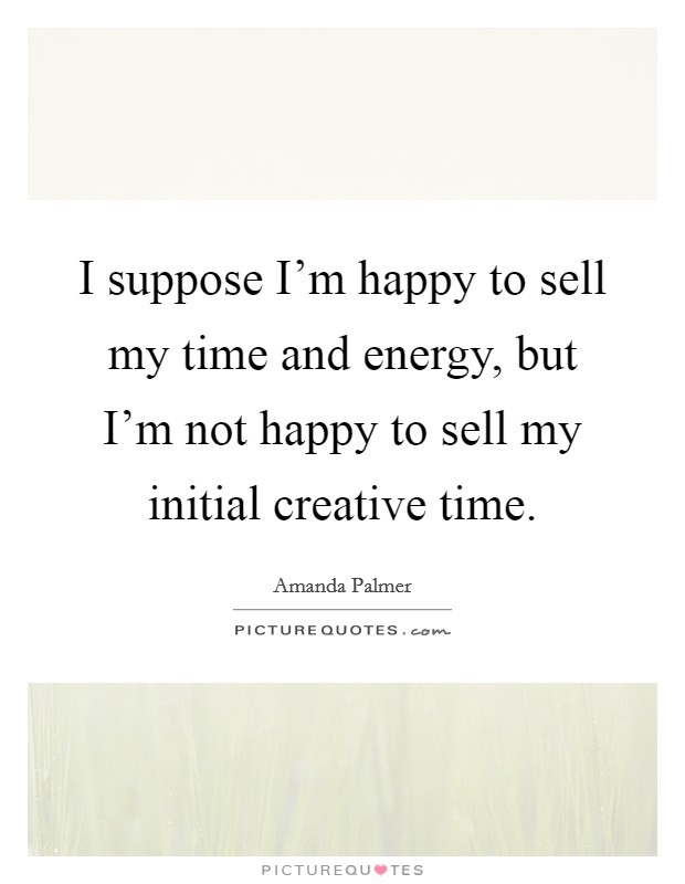I suppose I'm happy to sell my time and energy, but I'm not happy to sell my initial creative time Picture Quote #1