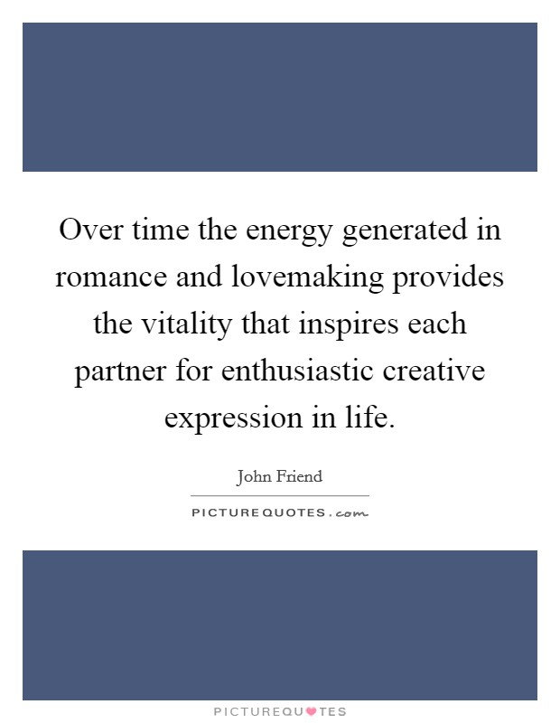 Over time the energy generated in romance and lovemaking provides the vitality that inspires each partner for enthusiastic creative expression in life Picture Quote #1
