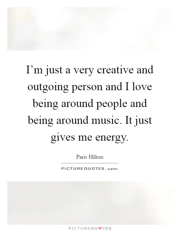 I'm just a very creative and outgoing person and I love being around people and being around music. It just gives me energy Picture Quote #1