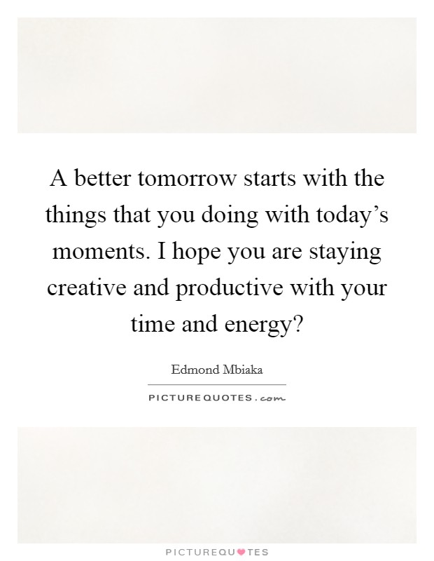 A better tomorrow starts with the things that you doing with today's moments. I hope you are staying creative and productive with your time and energy? Picture Quote #1