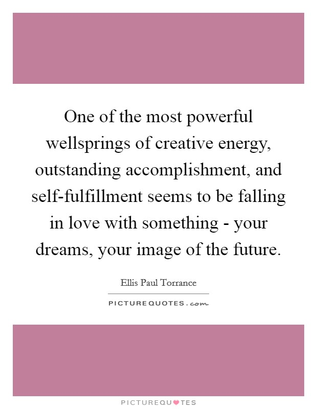 One of the most powerful wellsprings of creative energy, outstanding accomplishment, and self-fulfillment seems to be falling in love with something - your dreams, your image of the future Picture Quote #1