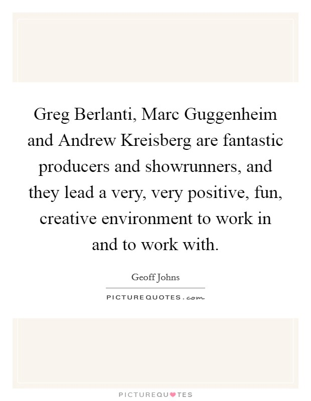 Greg Berlanti, Marc Guggenheim and Andrew Kreisberg are fantastic producers and showrunners, and they lead a very, very positive, fun, creative environment to work in and to work with Picture Quote #1
