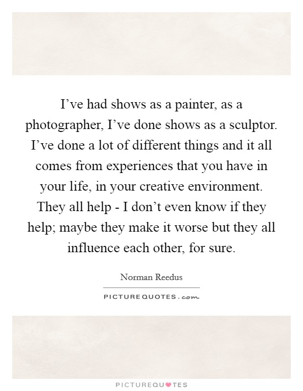 I've had shows as a painter, as a photographer, I've done shows as a sculptor. I've done a lot of different things and it all comes from experiences that you have in your life, in your creative environment. They all help - I don't even know if they help; maybe they make it worse but they all influence each other, for sure Picture Quote #1
