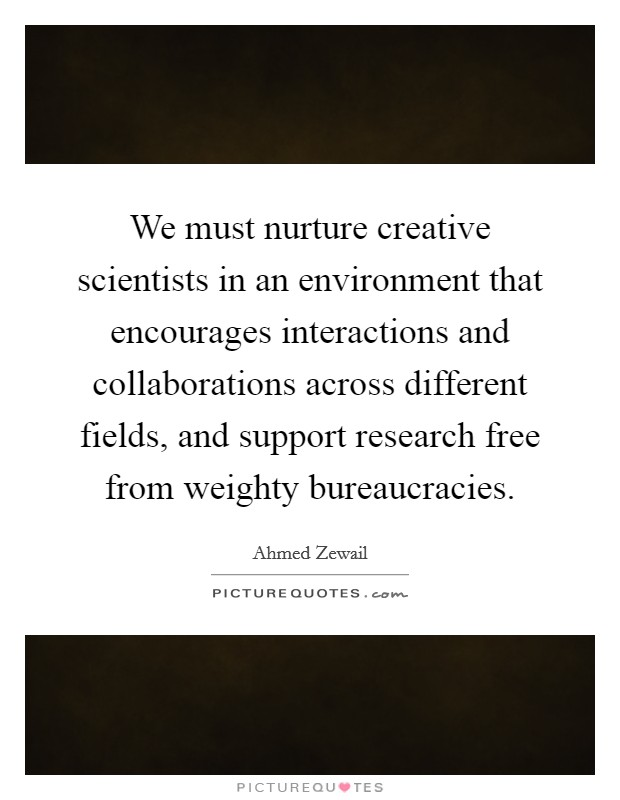We must nurture creative scientists in an environment that encourages interactions and collaborations across different fields, and support research free from weighty bureaucracies Picture Quote #1