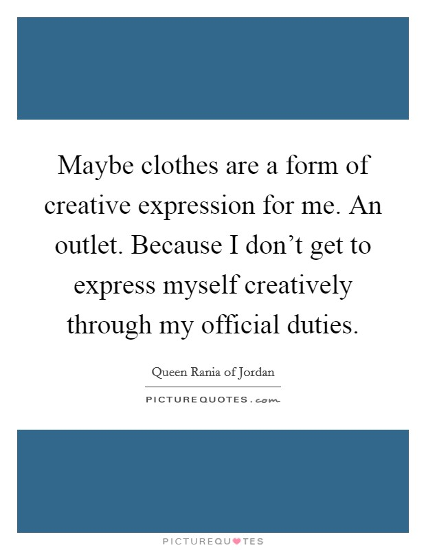 Maybe clothes are a form of creative expression for me. An outlet. Because I don't get to express myself creatively through my official duties Picture Quote #1