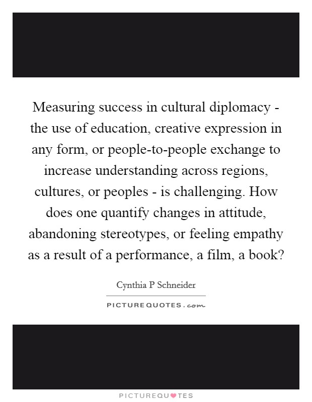 Measuring success in cultural diplomacy - the use of education, creative expression in any form, or people-to-people exchange to increase understanding across regions, cultures, or peoples - is challenging. How does one quantify changes in attitude, abandoning stereotypes, or feeling empathy as a result of a performance, a film, a book? Picture Quote #1