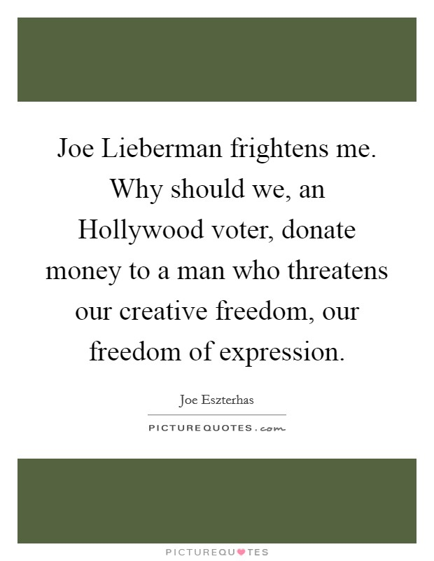 Joe Lieberman frightens me. Why should we, an Hollywood voter, donate money to a man who threatens our creative freedom, our freedom of expression Picture Quote #1