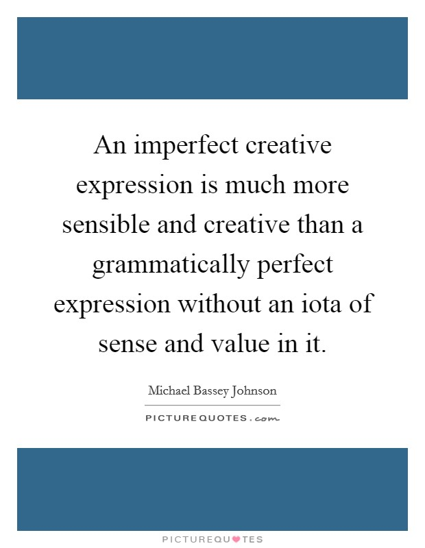 An imperfect creative expression is much more sensible and creative than a grammatically perfect expression without an iota of sense and value in it Picture Quote #1