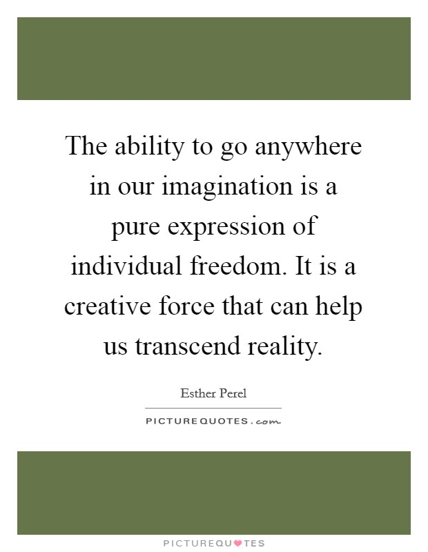 The ability to go anywhere in our imagination is a pure expression of individual freedom. It is a creative force that can help us transcend reality Picture Quote #1