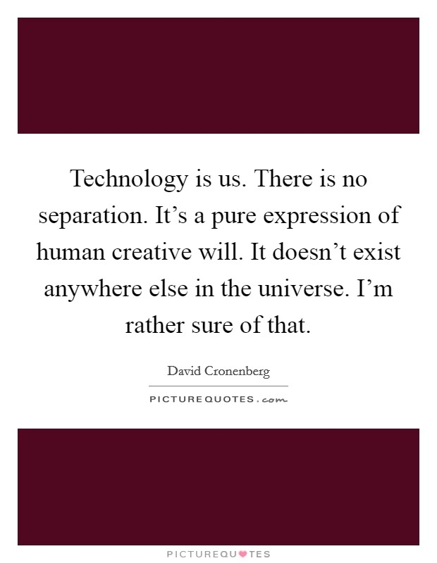 Technology is us. There is no separation. It's a pure expression of human creative will. It doesn't exist anywhere else in the universe. I'm rather sure of that Picture Quote #1