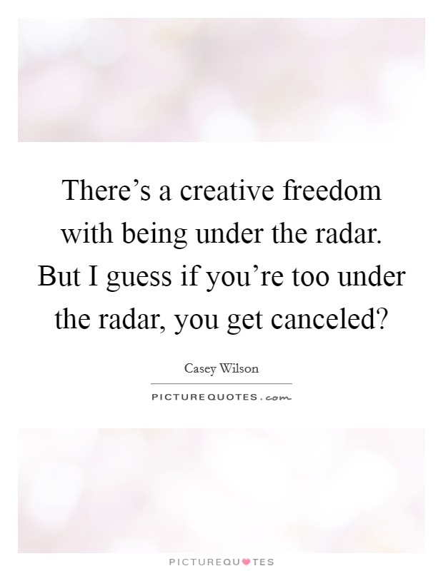 There's a creative freedom with being under the radar. But I guess if you're too under the radar, you get canceled? Picture Quote #1