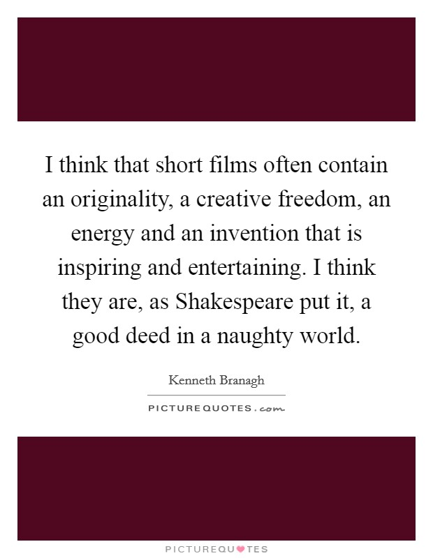 I think that short films often contain an originality, a creative freedom, an energy and an invention that is inspiring and entertaining. I think they are, as Shakespeare put it, a good deed in a naughty world Picture Quote #1