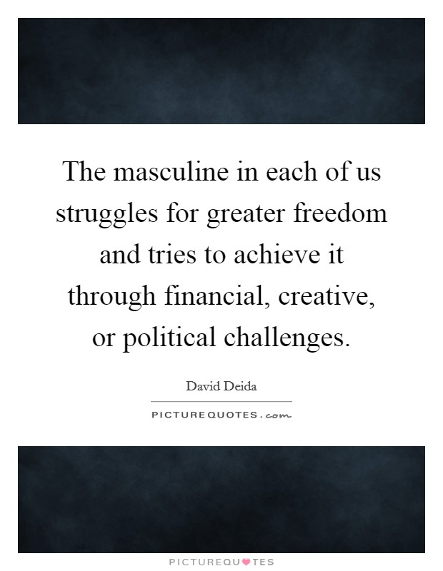 The masculine in each of us struggles for greater freedom and tries to achieve it through financial, creative, or political challenges Picture Quote #1