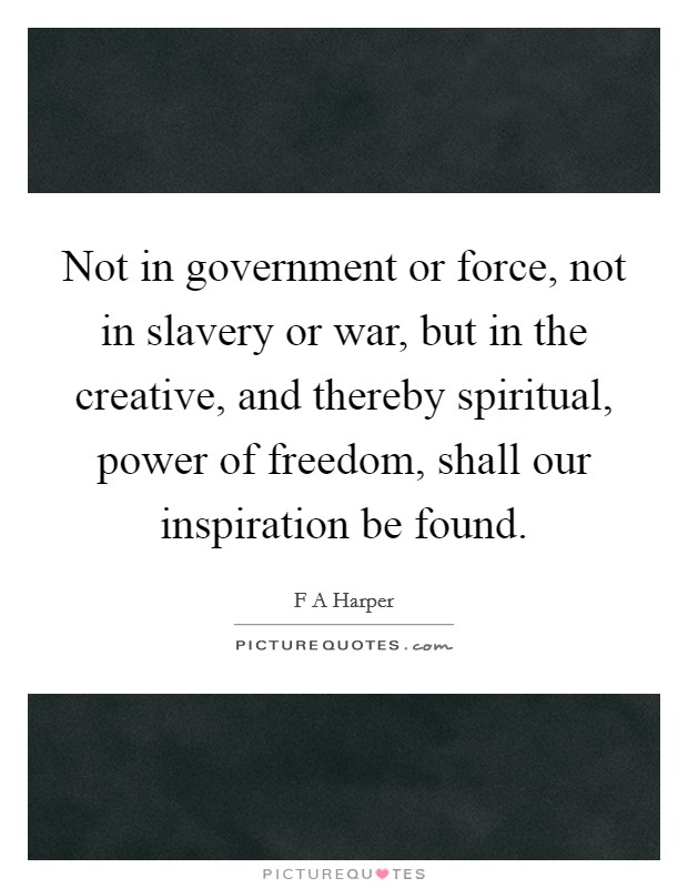 Not in government or force, not in slavery or war, but in the creative, and thereby spiritual, power of freedom, shall our inspiration be found Picture Quote #1