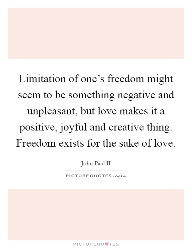 Limitation of one's freedom might seem to be something negative and unpleasant, but love makes it a positive, joyful and creative thing. Freedom exists for the sake of love Picture Quote #1