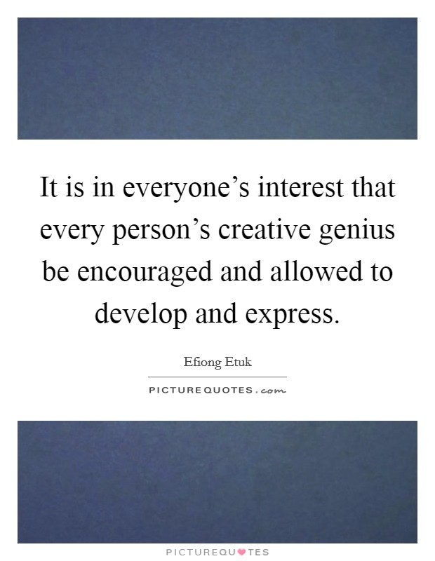 It is in everyone's interest that every person's creative genius be encouraged and allowed to develop and express Picture Quote #1
