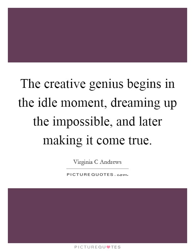 The creative genius begins in the idle moment, dreaming up the impossible, and later making it come true Picture Quote #1