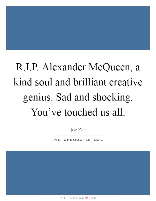 R.I.P. Alexander McQueen, a kind soul and brilliant creative genius. Sad and shocking. You've touched us all Picture Quote #1