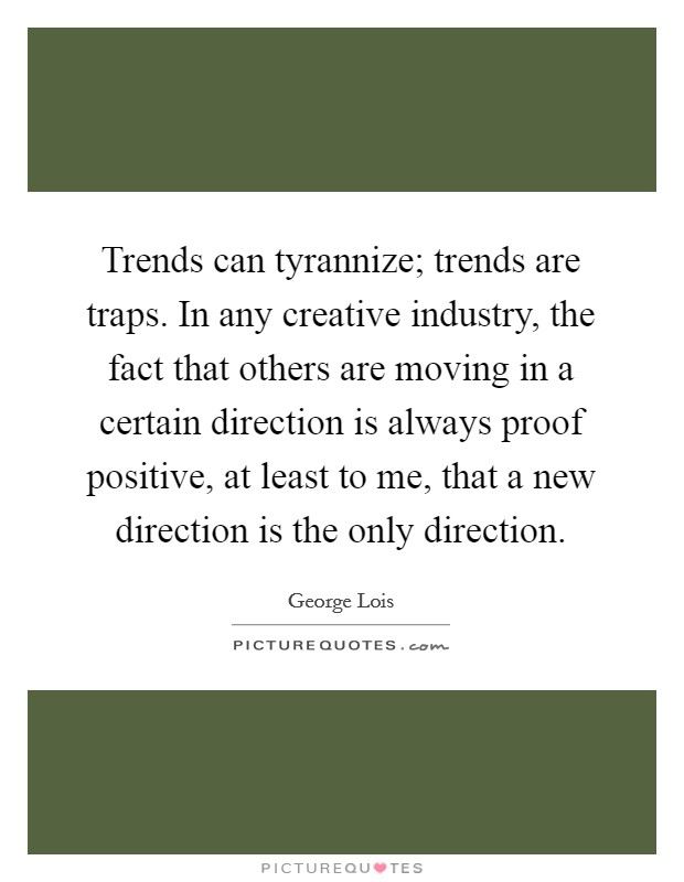 Trends can tyrannize; trends are traps. In any creative industry, the fact that others are moving in a certain direction is always proof positive, at least to me, that a new direction is the only direction Picture Quote #1