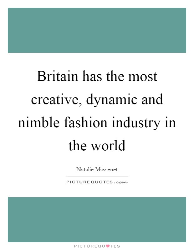 Britain has the most creative, dynamic and nimble fashion industry in the world Picture Quote #1