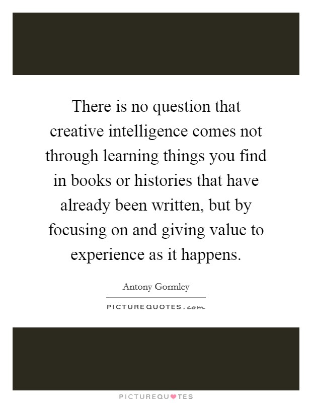 There is no question that creative intelligence comes not through learning things you find in books or histories that have already been written, but by focusing on and giving value to experience as it happens Picture Quote #1