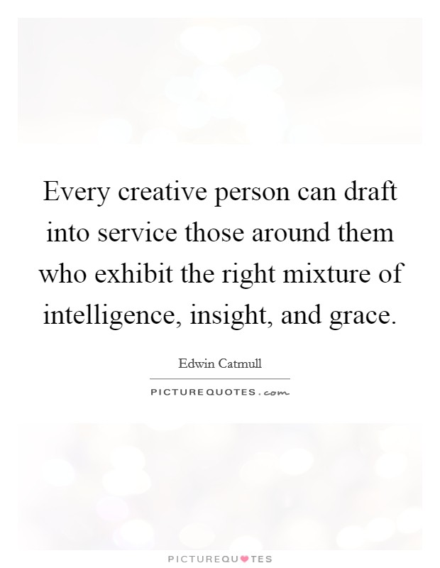 Every creative person can draft into service those around them who exhibit the right mixture of intelligence, insight, and grace Picture Quote #1