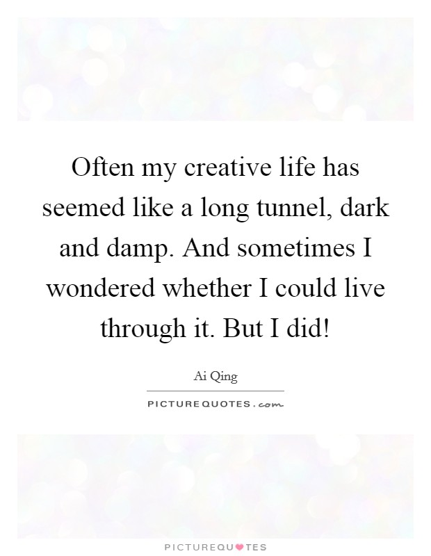 Often my creative life has seemed like a long tunnel, dark and damp. And sometimes I wondered whether I could live through it. But I did! Picture Quote #1