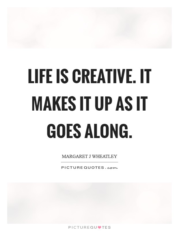 Life is creative. It makes it up as it goes along Picture Quote #1
