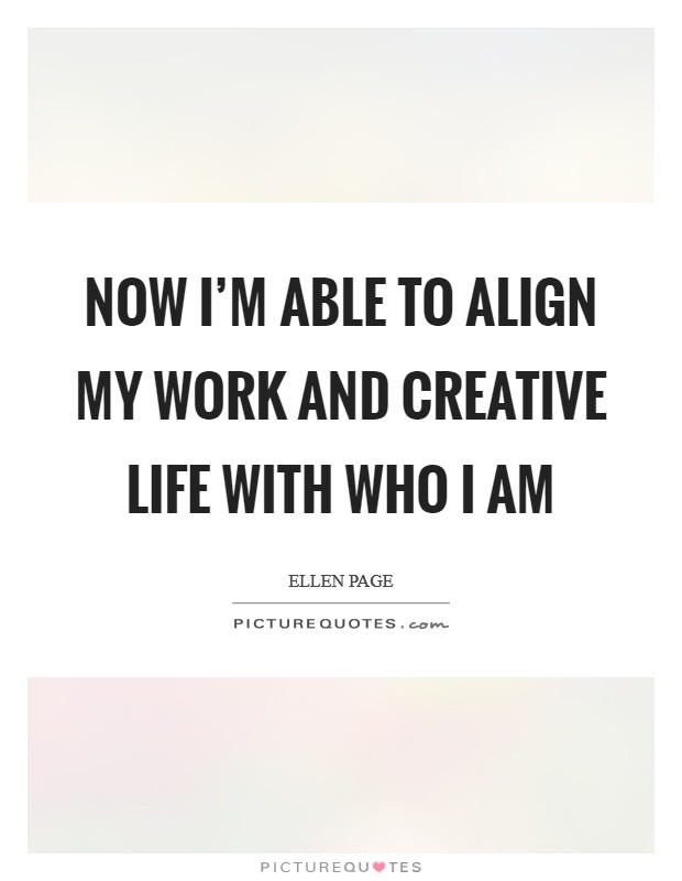 Now I'm able to align my work and creative life with who I am Picture Quote #1