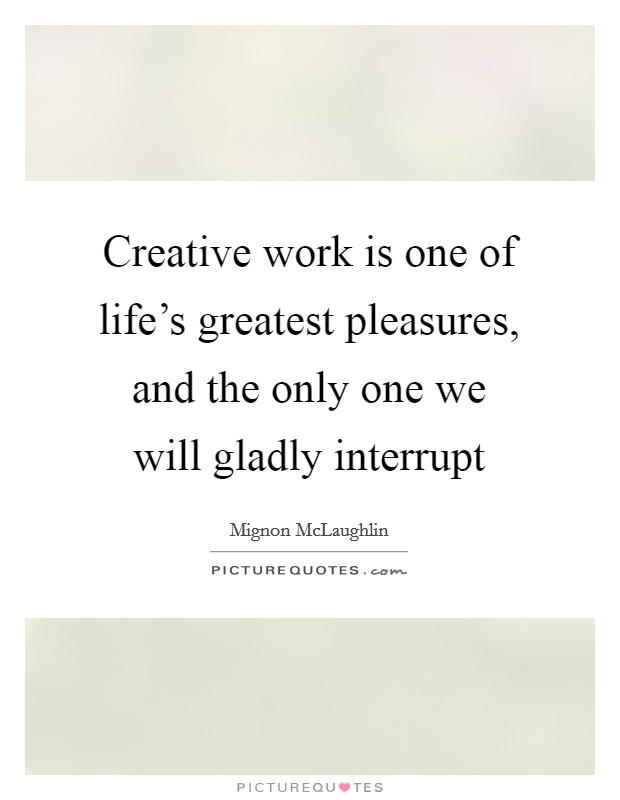 Creative work is one of life's greatest pleasures, and the only one we will gladly interrupt Picture Quote #1
