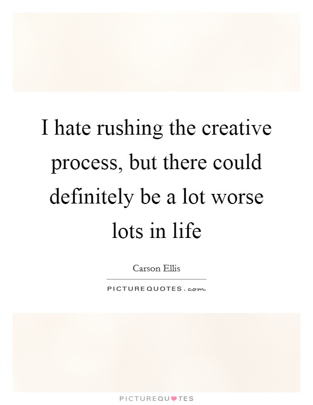 I hate rushing the creative process, but there could definitely be a lot worse lots in life Picture Quote #1