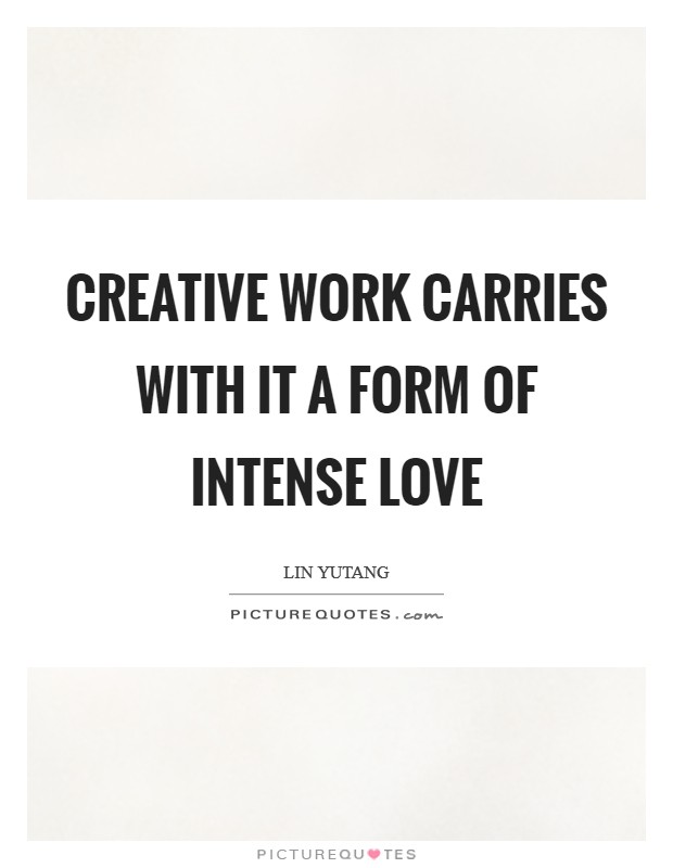 Creative work carries with it a form of intense love Picture Quote #1