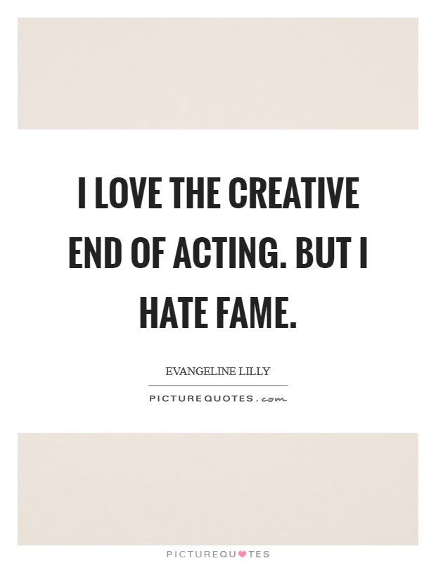 I love the creative end of acting. But I hate fame Picture Quote #1