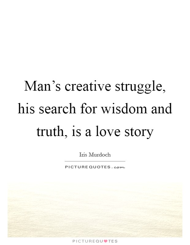 Man's creative struggle, his search for wisdom and truth, is a love story Picture Quote #1