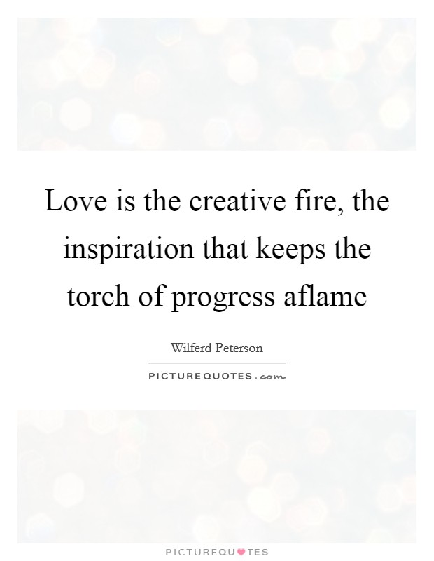Love is the creative fire, the inspiration that keeps the torch of progress aflame Picture Quote #1