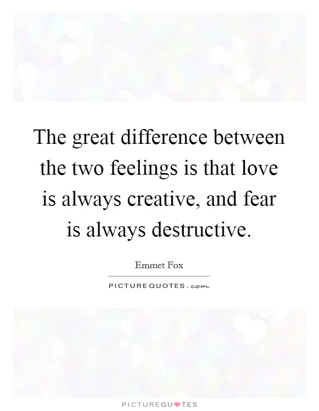 The great difference between the two feelings is that love is always creative, and fear is always destructive Picture Quote #1
